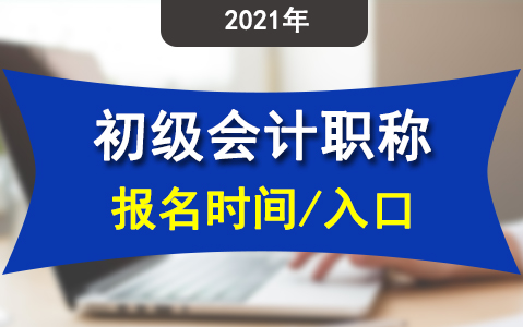 各地2021年初级会计证报名时间及报名入口