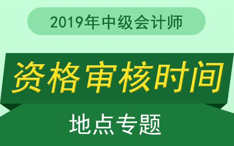 2019年中级会计师报名现场审核时间及地点汇总
